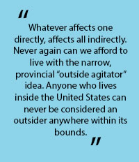 "In quotes: ""Whatever affects on directly, affects all indifectly. Never again can we afford to live with the narrow, provincial ""outside agitator"" idea. Anyone who lives inside the United States can never be considrered an outsider anywhere with its bounds."