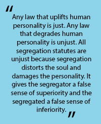 "In quotes: ""Any law that uplifts human personality is just. Any law that degrades human personality is unjust. All segregation statues are unjust becasue segrtegation distorts the soul and damges the personality. It gives the ssegregator a false sense of superioirity and the segregated a false sense of inferiority."""