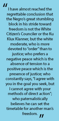 "In quotes: ""I have almost reached the regrettable conclusion that the Negor's great stumbling block in his stride toward freedom is not the White Citizen's Counciler or the Ku Klux Klanner, but the white moderate who is more devoted to ""order"" than to justice; who prefers a negative peace which is the absence of tension to a positive peace which is the presence of justices; who constantly says, ""I agre with you in the goal you seek, but I cannot agree with your methods of direct action""; who paternalistically believes he can set the timetable for another man's freedom."""